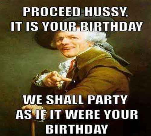 proceed hussy its your birthday